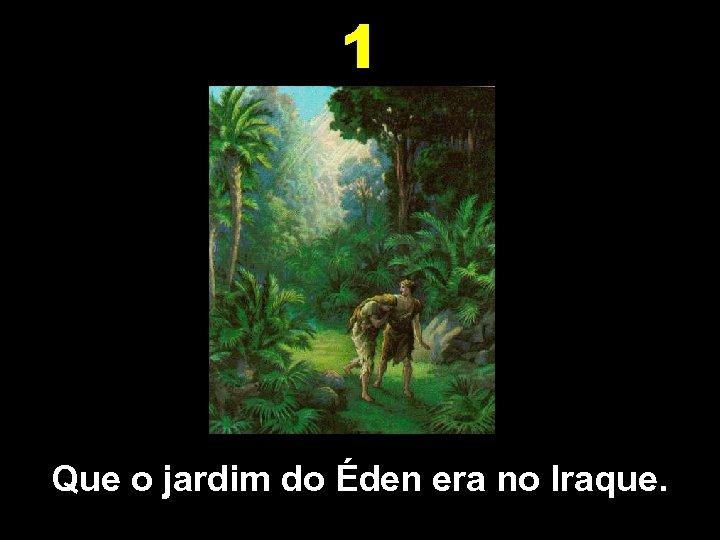 1 Que o jardim do Éden era no Iraque.