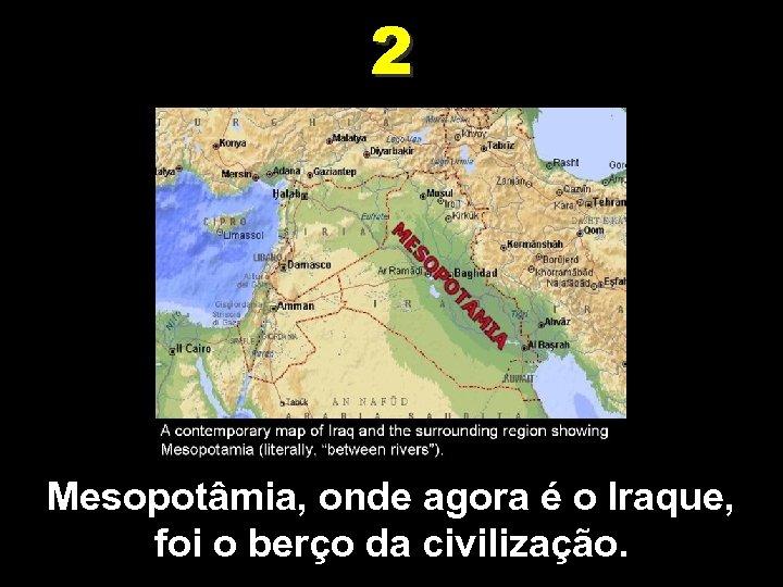 2 Mesopotâmia, onde agora é o Iraque, foi o berço da civilização.