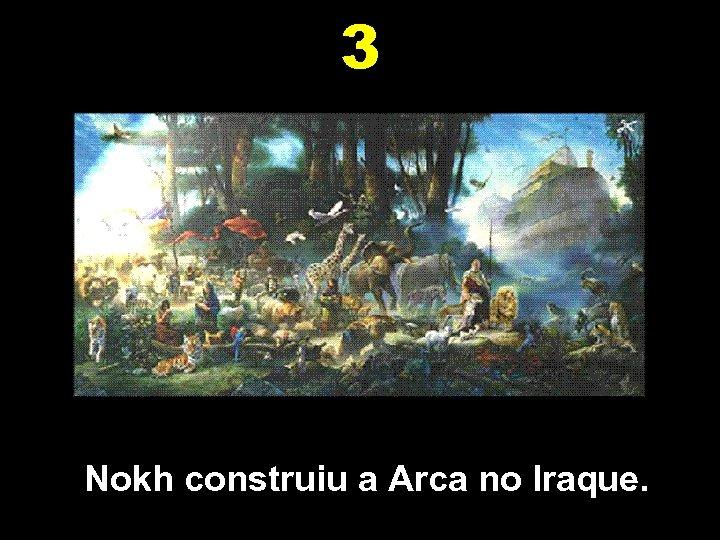 3 Nokh construiu a Arca no Iraque.