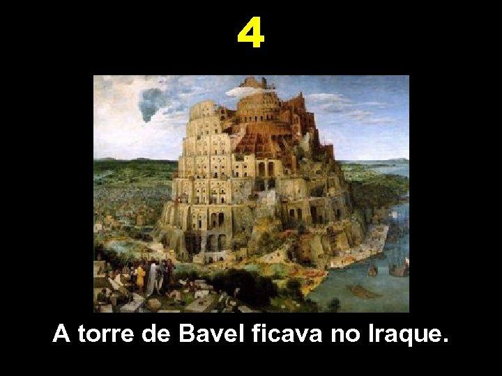 4 A torre de Bavel ficava no Iraque.