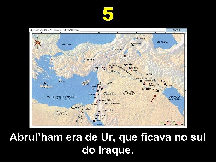 5 Abrul'ham era de Ur, que ficava no sul do Iraque.