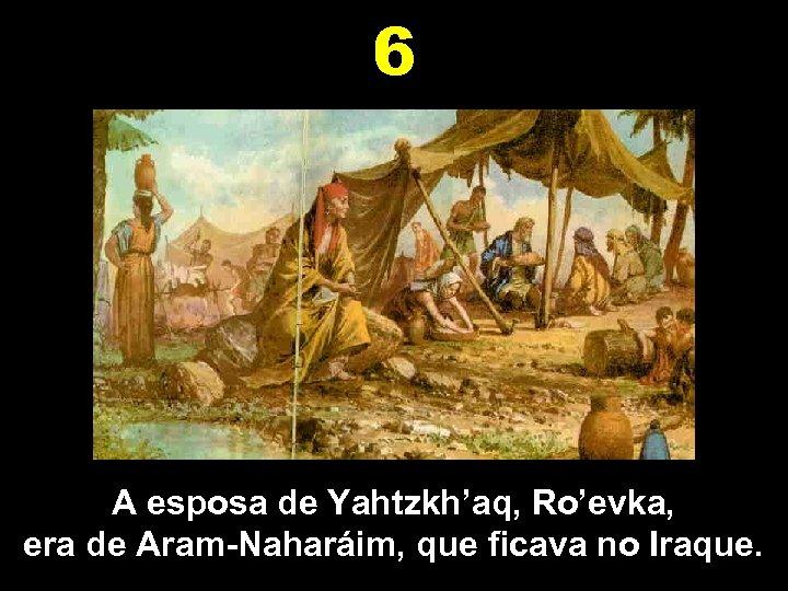 6 A esposa de Yahtzkh'aq, Ro'evka, era de Aram-Naharáim, que ficava no Iraque.