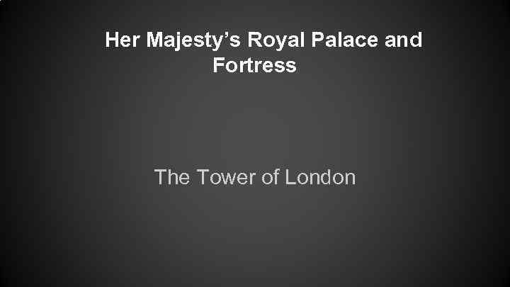 Her Majesty's Royal Palace and Fortress The Tower of London