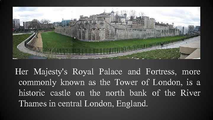 Her Majesty's Royal Palace and Fortress, more commonly known as the Tower of London,