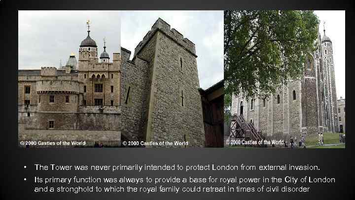 • The Tower was never primarily intended to protect London from external invasion.
