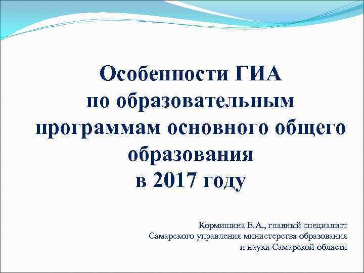 Особенности ГИА по образовательным программам основного общего образования в 2017 году Кормишина Е. А.