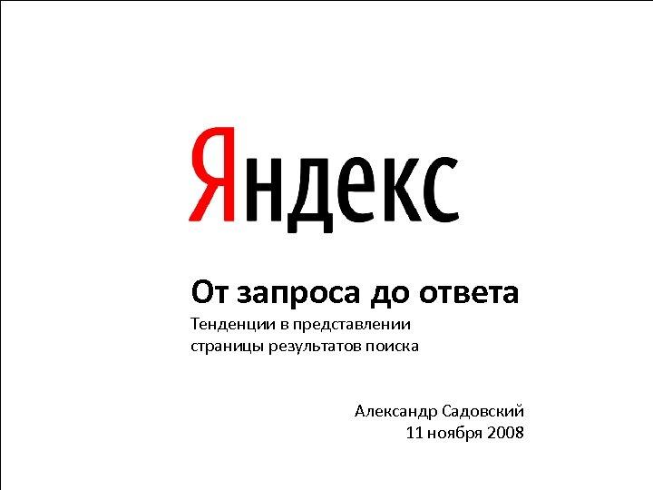 От запроса до ответа Тенденции в представлении страницы результатов поиска Александр Садовский 11 ноября