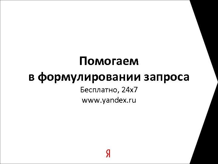 Помогаем в формулировании запроса Бесплатно, 24 х7 www. yandex. ru