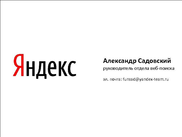 Александр Садовский руководитель отдела веб-поиска эл. почта: funsad@yandex-team. ru