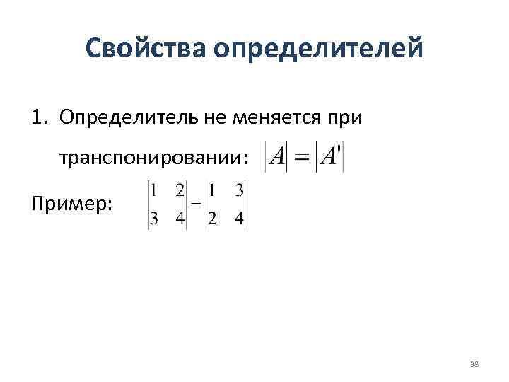 Свойства определителей 1. Определитель не меняется при транспонировании: Пример: 38