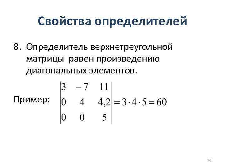 Свойства определителей 8. Определитель верхнетреугольной матрицы равен произведению диагональных элементов. Пример: 47