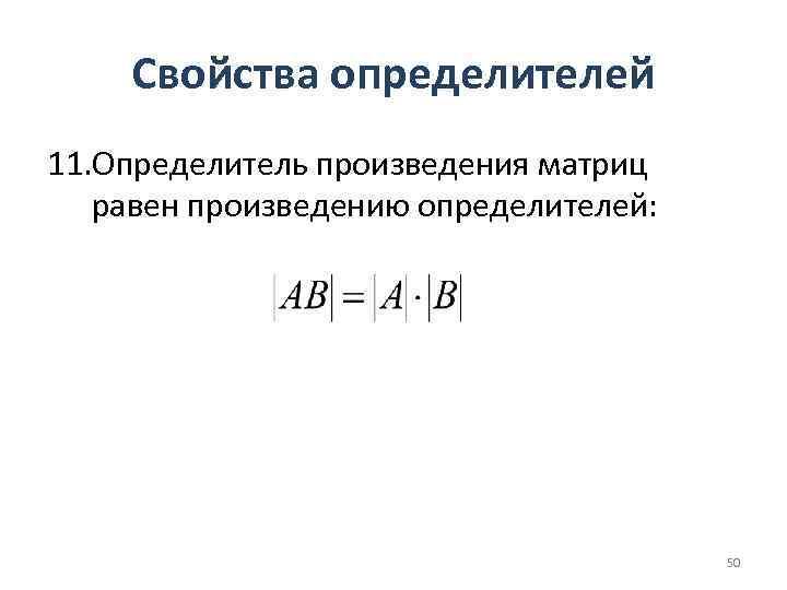 Свойства определителей 11. Определитель произведения матриц равен произведению определителей: 50