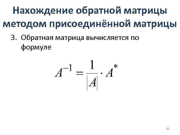 Нахождение обратной матрицы методом присоединённой матрицы 3. Обратная матрица вычисляется по формуле 62