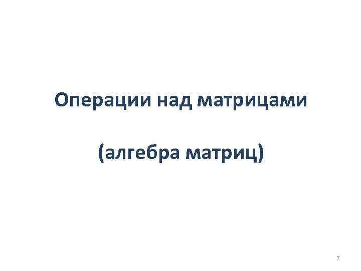 Операции над матрицами (алгебра матриц) 7