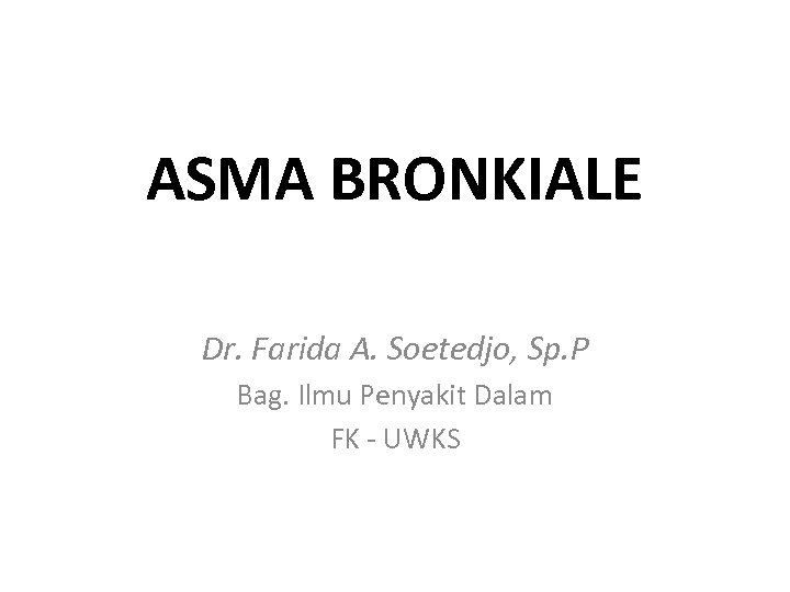 ASMA BRONKIALE Dr. Farida A. Soetedjo, Sp. P Bag. Ilmu Penyakit Dalam FK -