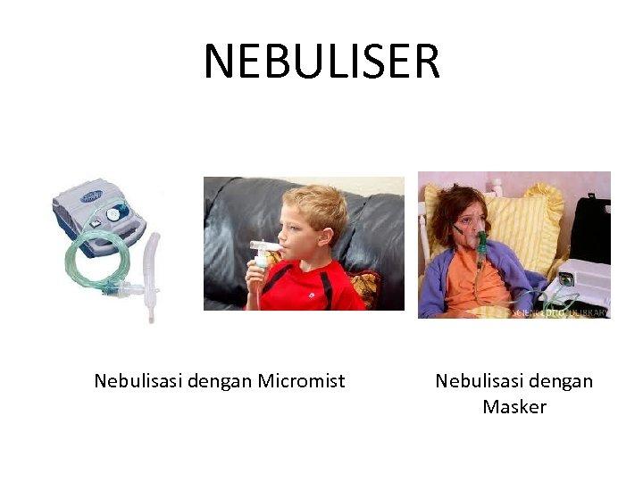 NEBULISER Nebulisasi dengan Micromist Nebulisasi dengan Masker