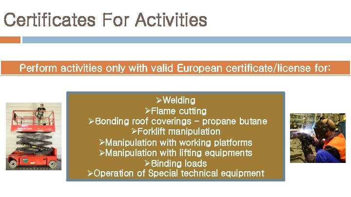 Certificates For Activities Perform activities only with valid European certificate/license for: ØWelding ØFlame cutting