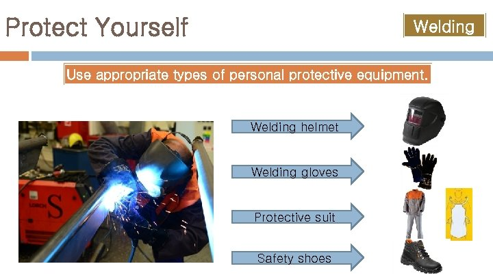 Protect Yourself Welding Use appropriate types of personal protective equipment. Welding helmet Welding gloves