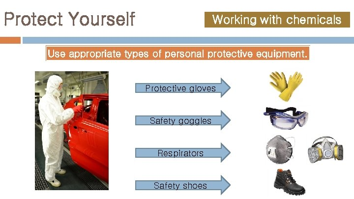 Protect Yourself Working with chemicals Use appropriate types of personal protective equipment. Protective gloves