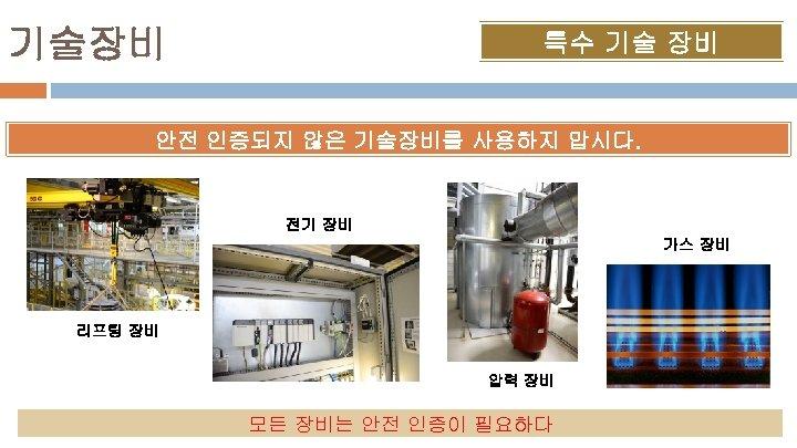 기술장비 특수 기술 장비 안전 인증되지 않은 기술장비를 사용하지 맙시다. 전기 장비 가스 장비