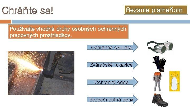Chráňte sa! Rezanie plameňom Používajte vhodné druhy osobných ochranných pracovných prostriedkov. Ochranné okuliare Zváračské