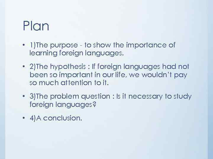 learning foreign languages essay The benefits of learning foreign language can make your work easier according to the webpage of the advantages of learning a foreign language, last updated by james dunn on 18th july 2007 stated that the boss will see you as a valuable employee if you are able to speak in different languages.