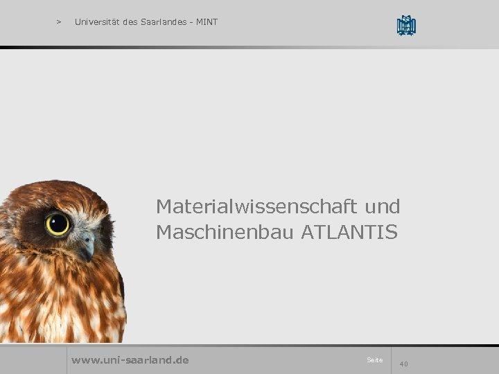 > Universität des Saarlandes - MINT Materialwissenschaft und Maschinenbau ATLANTIS www. uni-saarland. de Seite