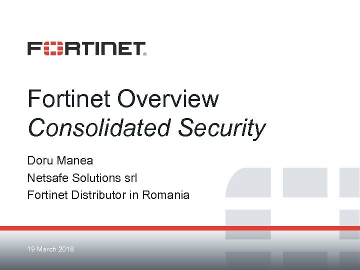 Fortinet Overview Consolidated Security Doru Manea Netsafe Solutions srl Fortinet Distributor in Romania 19