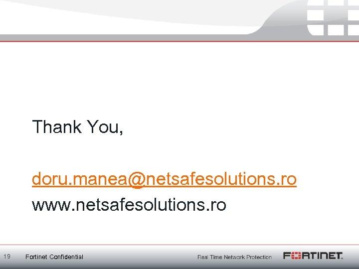 Thank You, doru. manea@netsafesolutions. ro www. netsafesolutions. ro 19 Fortinet Confidential