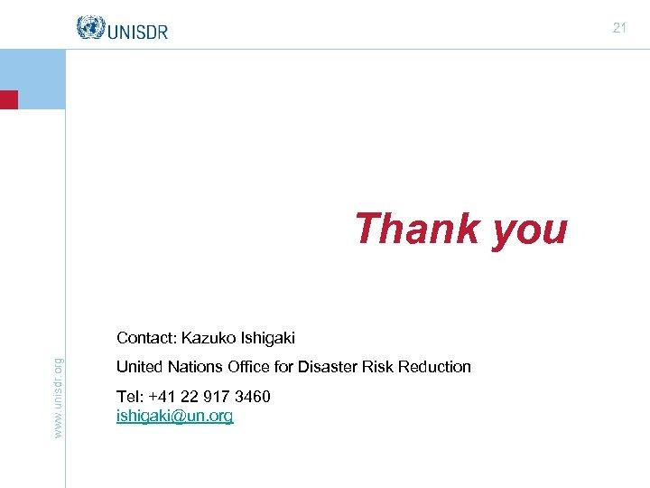 21 Thank you www. unisdr. org Contact: Kazuko Ishigaki United Nations Office for Disaster