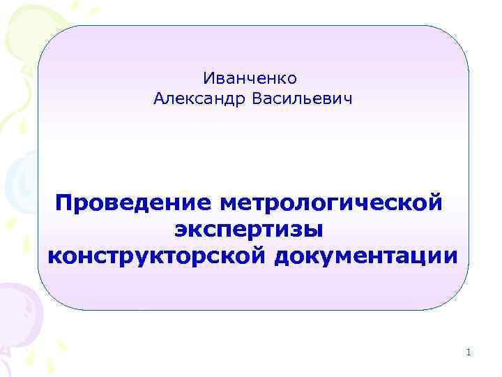 Иванченко Александр Васильевич Проведение метрологической экспертизы конструкторской документации 1