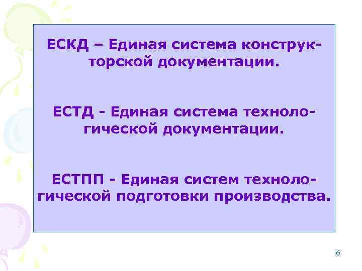 ЕСКД – Единая система конструкторской документации. ЕСТД - Единая система технологической документации. ЕСТПП -