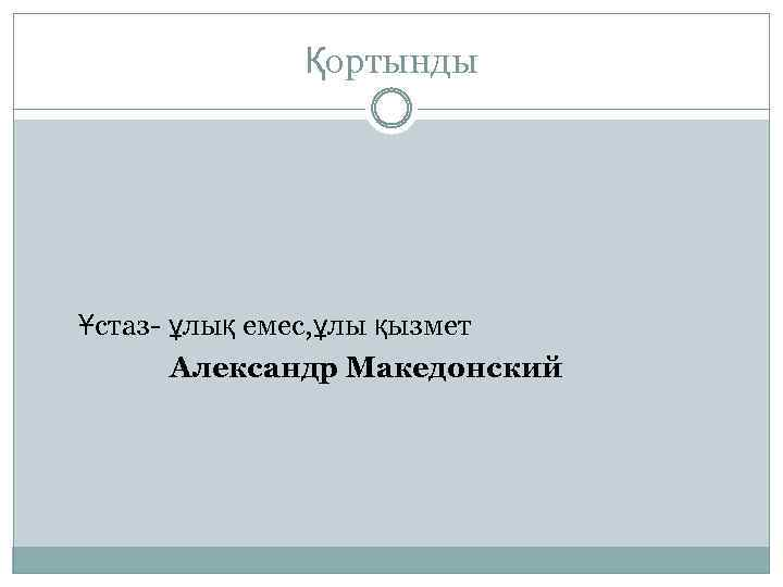 Қортынды Ұстаз ұлық емес, ұлы қызмет Александр Македонский