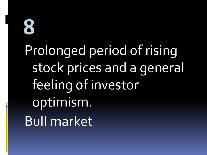 8 Prolonged period of rising stock prices and a general feeling of investor optimism.