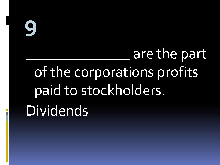 9 _______ are the part of the corporations profits paid to stockholders. Dividends