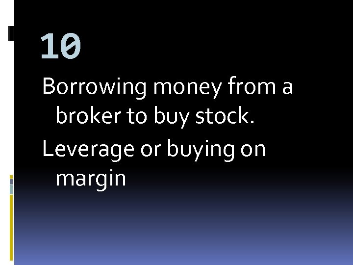 10 Borrowing money from a broker to buy stock. Leverage or buying on margin