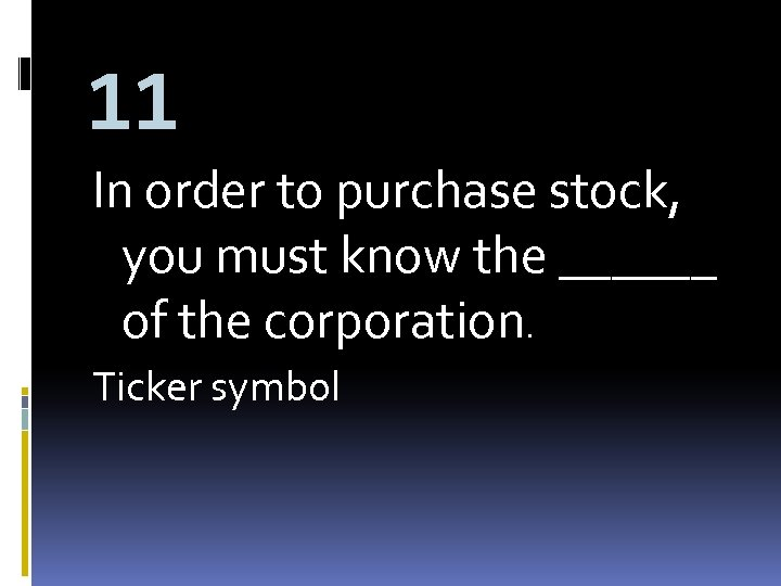 11 In order to purchase stock, you must know the ______ of the corporation.