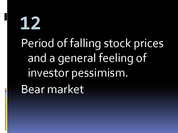 12 Period of falling stock prices and a general feeling of investor pessimism. Bear