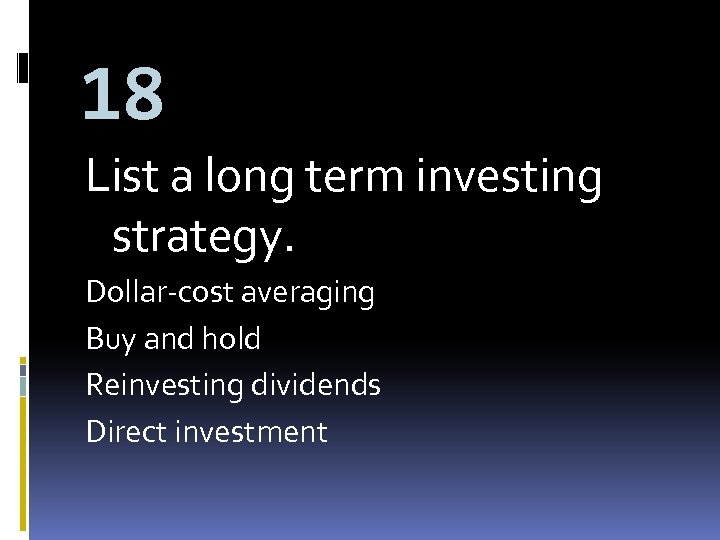 18 List a long term investing strategy. Dollar-cost averaging Buy and hold Reinvesting dividends