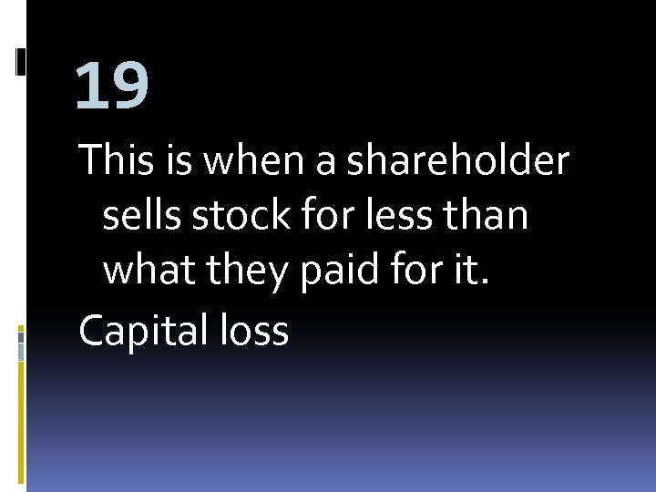 19 This is when a shareholder sells stock for less than what they paid