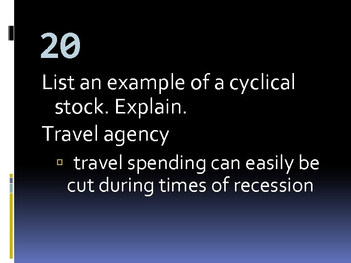 20 List an example of a cyclical stock. Explain. Travel agency travel spending can