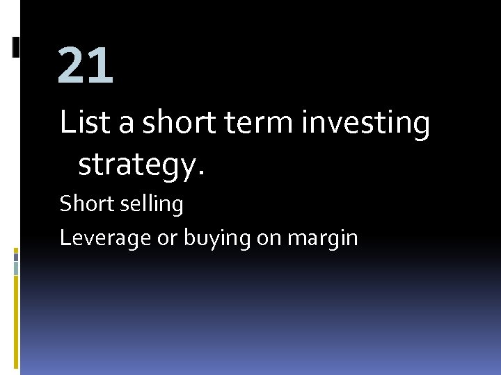 21 List a short term investing strategy. Short selling Leverage or buying on margin