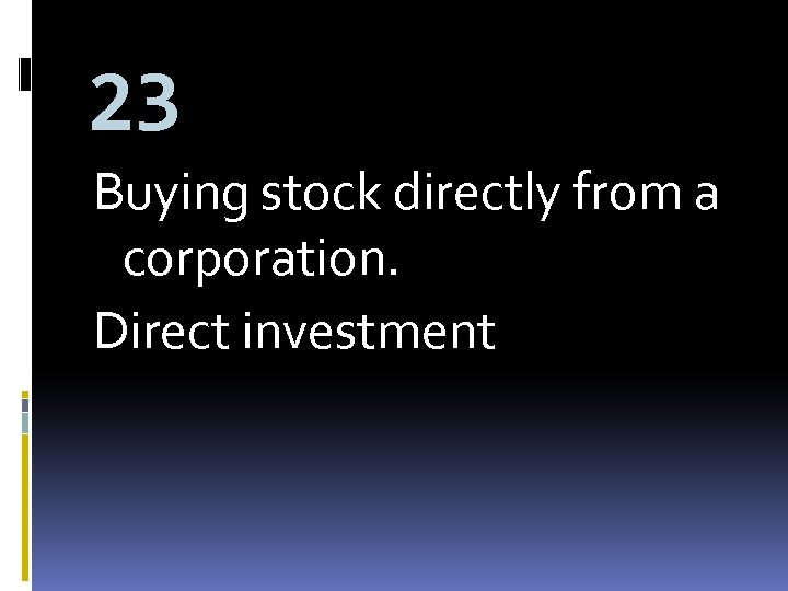 23 Buying stock directly from a corporation. Direct investment