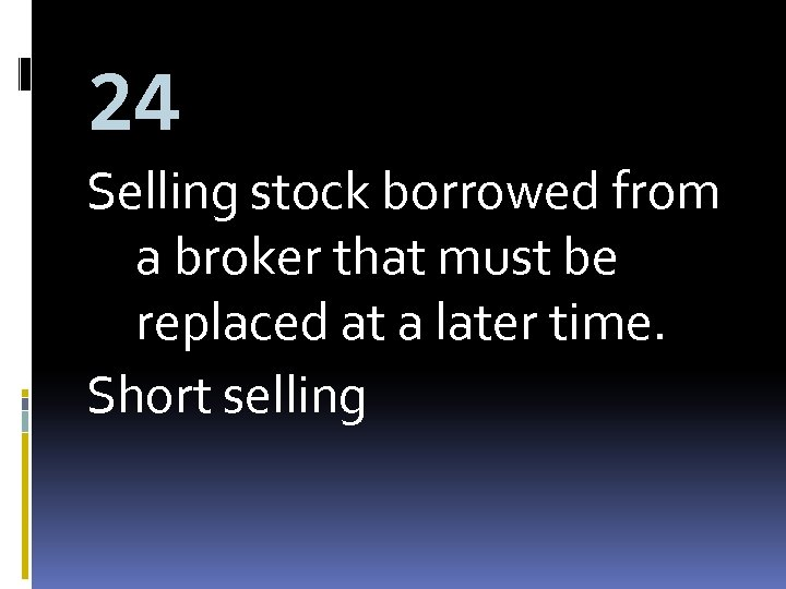 24 Selling stock borrowed from a broker that must be replaced at a later