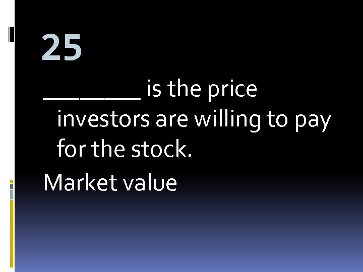 25 ____ is the price investors are willing to pay for the stock. Market