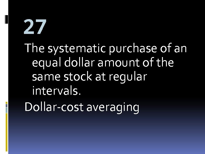 27 The systematic purchase of an equal dollar amount of the same stock at