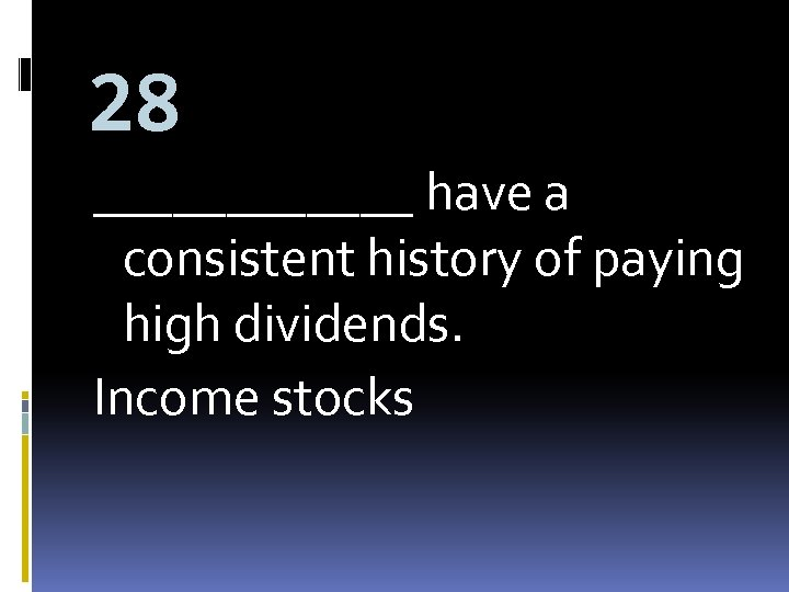 28 ______ have a consistent history of paying high dividends. Income stocks