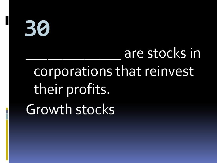 30 _______ are stocks in corporations that reinvest their profits. Growth stocks