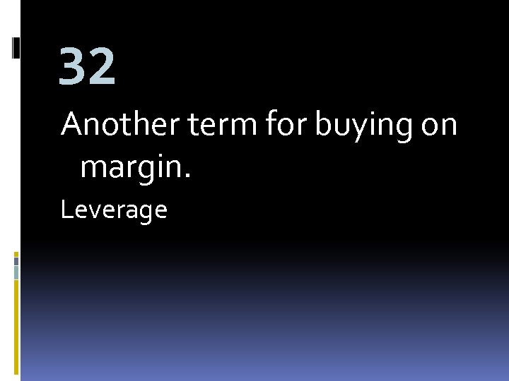 32 Another term for buying on margin. Leverage