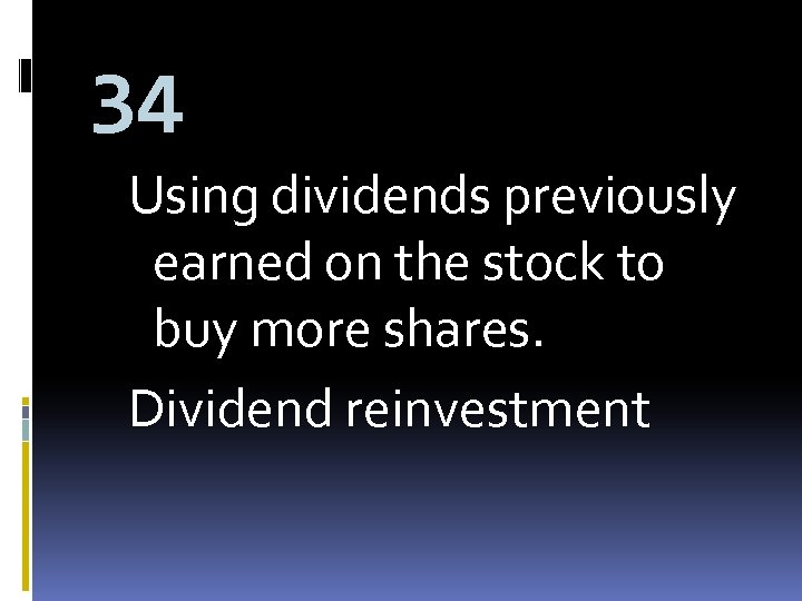 34 Using dividends previously earned on the stock to buy more shares. Dividend reinvestment